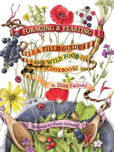 Foraging and Feasting: A Field Guild and Wild Food Cookbook by Dina Falconi