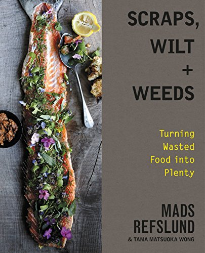 Scraps, Wilt & Weeds: Turning Wasted Food into Plenty  By Mads Refslund and Tama Matsuoka Wong